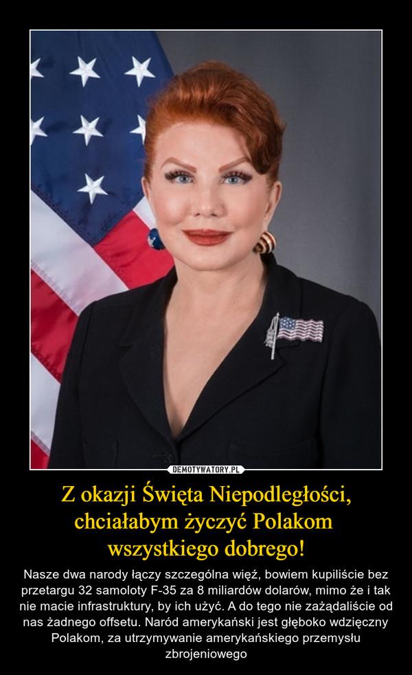 Z okazji Święta Niepodległości, chciałabym życzyć Polakom wszystkiego dobrego! – Nasze dwa narody łączy szczególna więź, bowiem kupiliście bez przetargu 32 samoloty F-35 za 8 miliardów dolarów, mimo że i tak nie macie infrastruktury, by ich użyć. A do tego nie zażądaliście od nas żadnego offsetu. Naród amerykański jest głęboko wdzięczny Polakom, za utrzymywanie amerykańskiego przemysłu zbrojeniowego