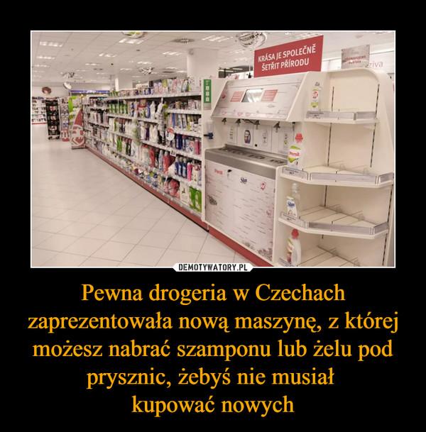 Pewna drogeria w Czechach zaprezentowała nową maszynę, z której możesz nabrać szamponu lub żelu pod prysznic, żebyś nie musiał kupować nowych –