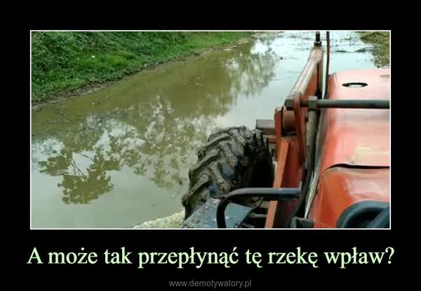 A może tak przepłynąć tę rzekę wpław? –