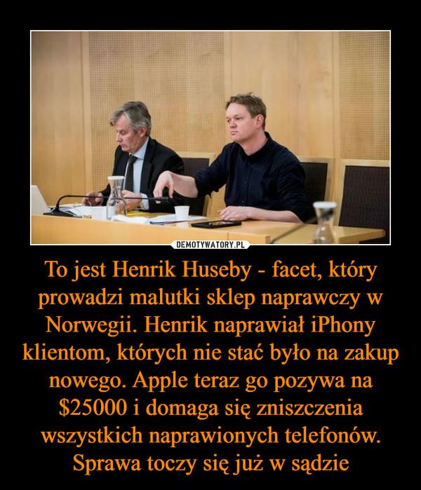 To jest Henrik Huseby - facet, który prowadzi malutki sklep naprawczy w Norwegii. Henrik naprawiał iPhony klientom, których nie stać było na zakup nowego. Apple teraz go pozywa na $25000 i domaga się zniszczenia wszystkich naprawionych telefonów. Sprawa toczy się już w sądzie –