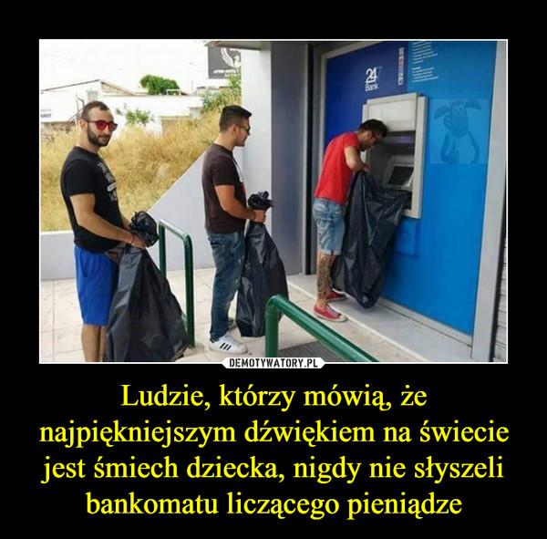 Ludzie, którzy mówią, że najpiękniejszym dźwiękiem na świecie jest śmiech dziecka, nigdy nie słyszeli bankomatu liczącego pieniądze –
