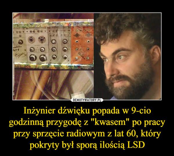 """Inżynier dźwięku popada w 9-cio godzinną przygodę z """"kwasem"""" po pracy przy sprzęcie radiowym z lat 60, który pokryty był sporą ilością LSD –"""