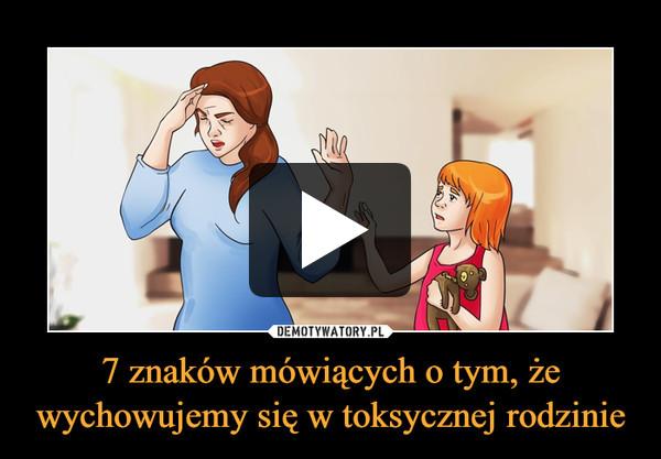 7 znaków mówiących o tym, że wychowujemy się w toksycznej rodzinie –