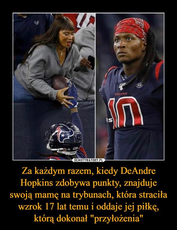 """Za każdym razem, kiedy DeAndre Hopkins zdobywa punkty, znajduje swoją mamę na trybunach, która straciła wzrok 17 lat temu i oddaje jej piłkę, którą dokonał """"przyłożenia"""" –"""