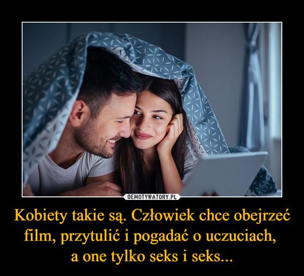 Kobiety takie są. Człowiek chce obejrzeć film, przytulić i pogadać o uczuciach, a one tylko seks i seks... –