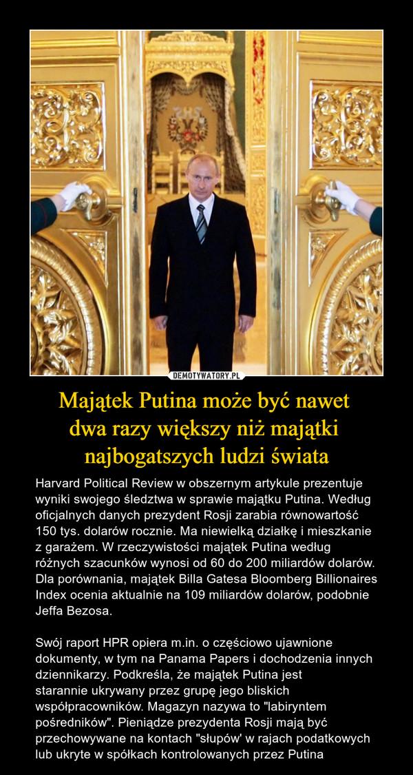 """Majątek Putina może być nawet dwa razy większy niż majątki najbogatszych ludzi świata – Harvard Political Review w obszernym artykule prezentuje wyniki swojego śledztwa w sprawie majątku Putina. Według oficjalnych danych prezydent Rosji zarabia równowartość 150 tys. dolarów rocznie. Ma niewielką działkę i mieszkanie z garażem. W rzeczywistości majątek Putina według różnych szacunków wynosi od 60 do 200 miliardów dolarów. Dla porównania, majątek Billa Gatesa Bloomberg Billionaires Index ocenia aktualnie na 109 miliardów dolarów, podobnie Jeffa Bezosa.Swój raport HPR opiera m.in. o częściowo ujawnione dokumenty, w tym na Panama Papers i dochodzenia innych dziennikarzy. Podkreśla, że majątek Putina jeststarannie ukrywany przez grupę jego bliskich współpracowników. Magazyn nazywa to """"labiryntem pośredników"""". Pieniądze prezydenta Rosji mają być przechowywane na kontach """"słupów' w rajach podatkowych lub ukryte w spółkach kontrolowanych przez Putina"""