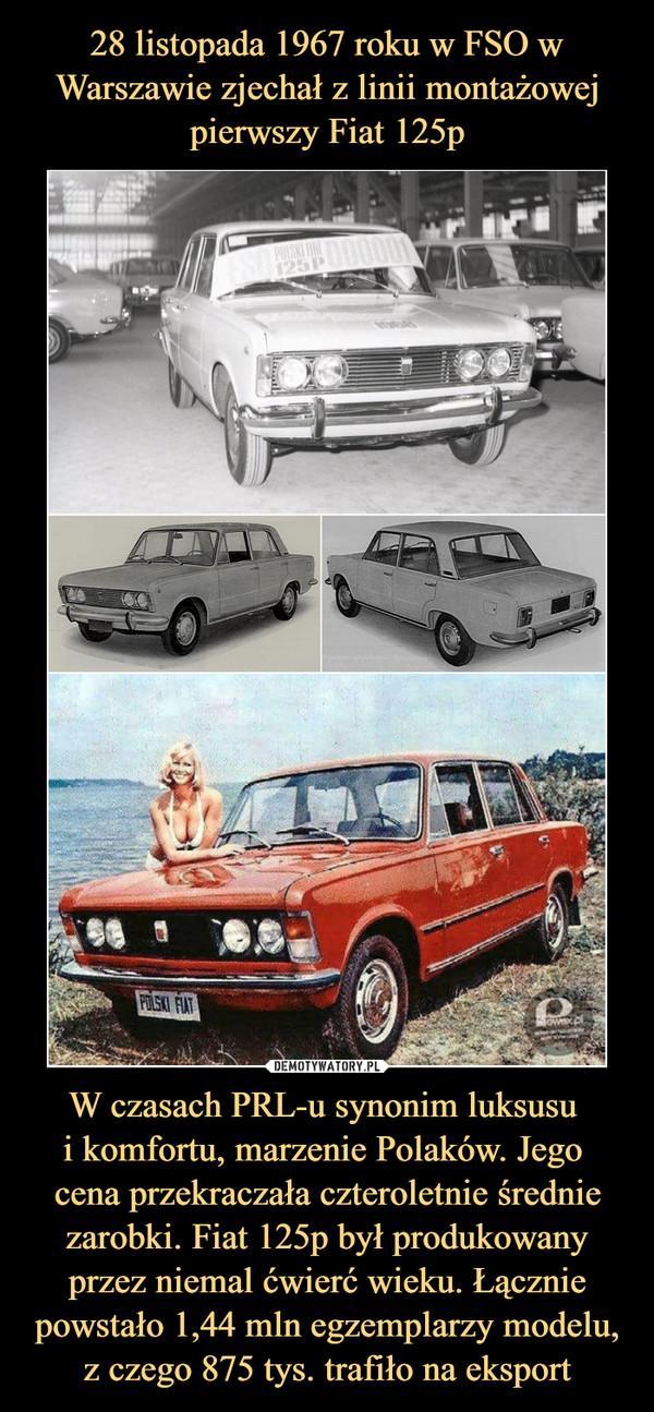 W czasach PRL-u synonim luksusu i komfortu, marzenie Polaków. Jego cena przekraczała czteroletnie średnie zarobki. Fiat 125p był produkowany przez niemal ćwierć wieku. Łącznie powstało 1,44 mln egzemplarzy modelu, z czego 875 tys. trafiło na eksport –