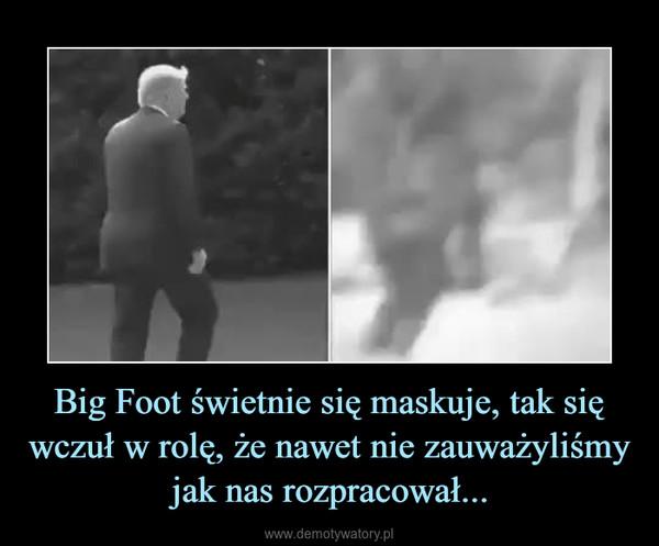 Big Foot świetnie się maskuje, tak się wczuł w rolę, że nawet nie zauważyliśmy jak nas rozpracował... –