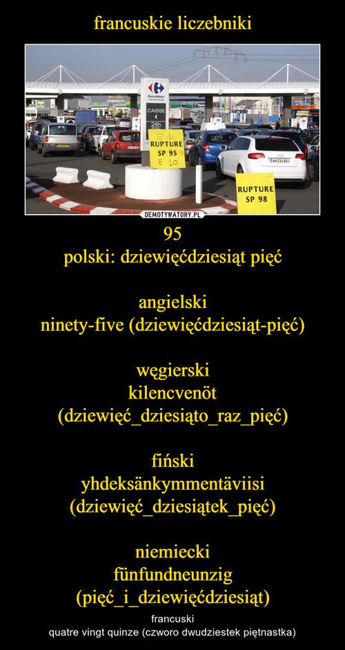 francuskie liczebniki 95 polski: dziewięćdziesiąt pięć  angielski ninety-five (dziewięćdziesiąt-pięć)  węgierski kilencvenöt (dziewięć_dziesiąto_raz_pięć)  fiński yhdeksänkymmentäviisi (dziewięć_dziesiątek_pięć)  niemiecki fünfundneunzig (pięć_i_dziewięćdziesiąt)