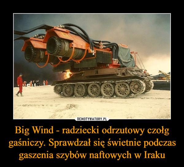 Big Wind - radziecki odrzutowy czołg gaśniczy. Sprawdzał się świetnie podczas gaszenia szybów naftowych w Iraku –