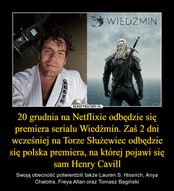 20 grudnia na Netflixie odbędzie się premiera serialu Wiedźmin. Zaś 2 dni wcześniej na Torze Służewiec odbędzie się polska premiera, na której pojawi się sam Henry Cavill – Swoją obecność potwierdzili także Lauren S. Hissrich, Anya Chalotra, Freya Allan oraz Tomasz Bagiński
