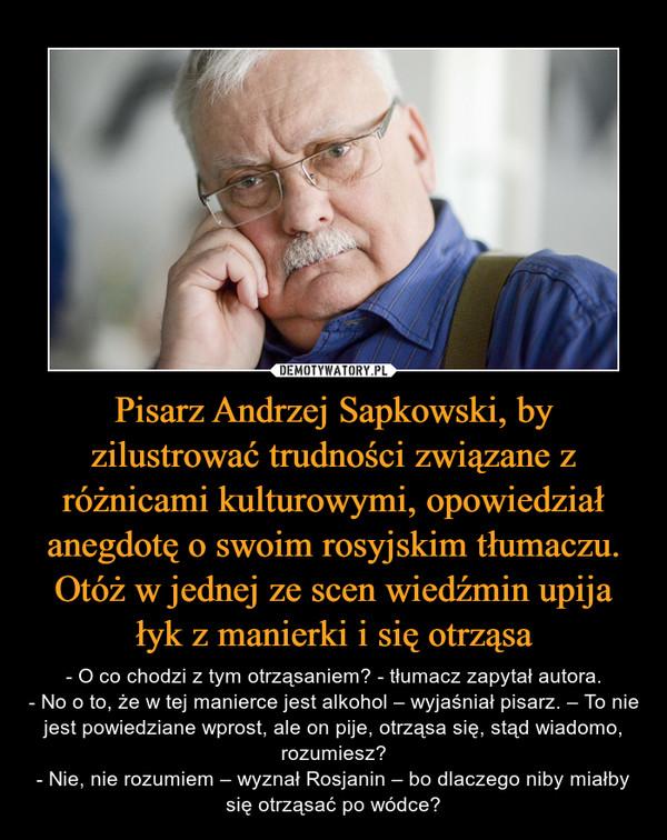 Pisarz Andrzej Sapkowski, by zilustrować trudności związane z różnicami kulturowymi, opowiedział anegdotę o swoim rosyjskim tłumaczu. Otóż w jednej ze scen wiedźmin upija łyk z manierki i się otrząsa – - O co chodzi z tym otrząsaniem? - tłumacz zapytał autora.- No o to, że w tej manierce jest alkohol – wyjaśniał pisarz. – To nie jest powiedziane wprost, ale on pije, otrząsa się, stąd wiadomo, rozumiesz?- Nie, nie rozumiem – wyznał Rosjanin – bo dlaczego niby miałby się otrząsać po wódce?