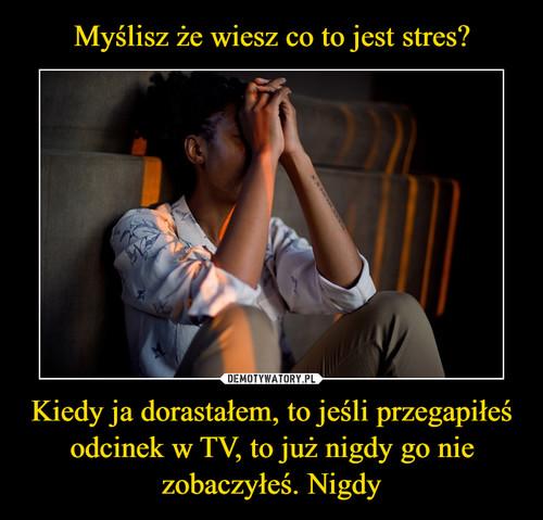 Myślisz że wiesz co to jest stres? Kiedy ja dorastałem, to jeśli przegapiłeś odcinek w TV, to już nigdy go nie zobaczyłeś. Nigdy