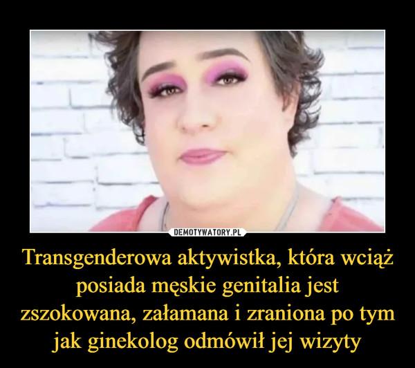 Transgenderowa aktywistka, która wciąż posiada męskie genitalia jest zszokowana, załamana i zraniona po tym jak ginekolog odmówił jej wizyty –