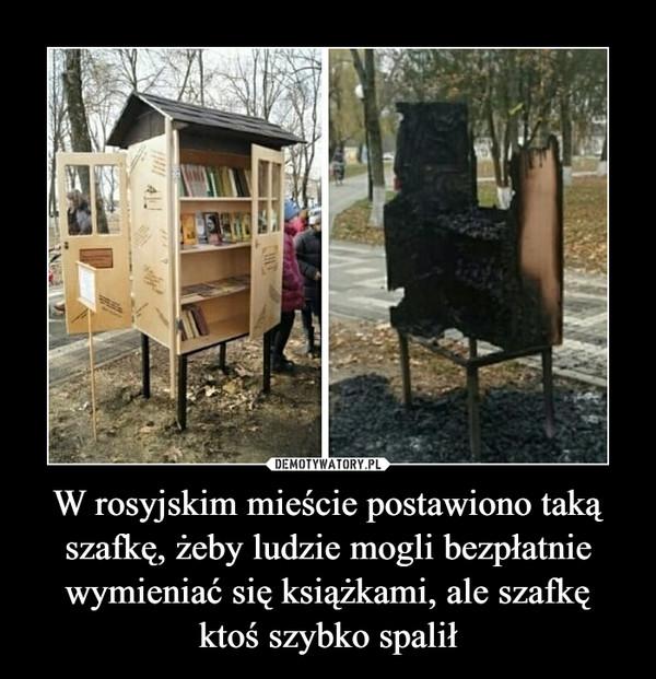 W rosyjskim mieście postawiono takąszafkę, żeby ludzie mogli bezpłatniewymieniać się książkami, ale szafkęktoś szybko spalił –