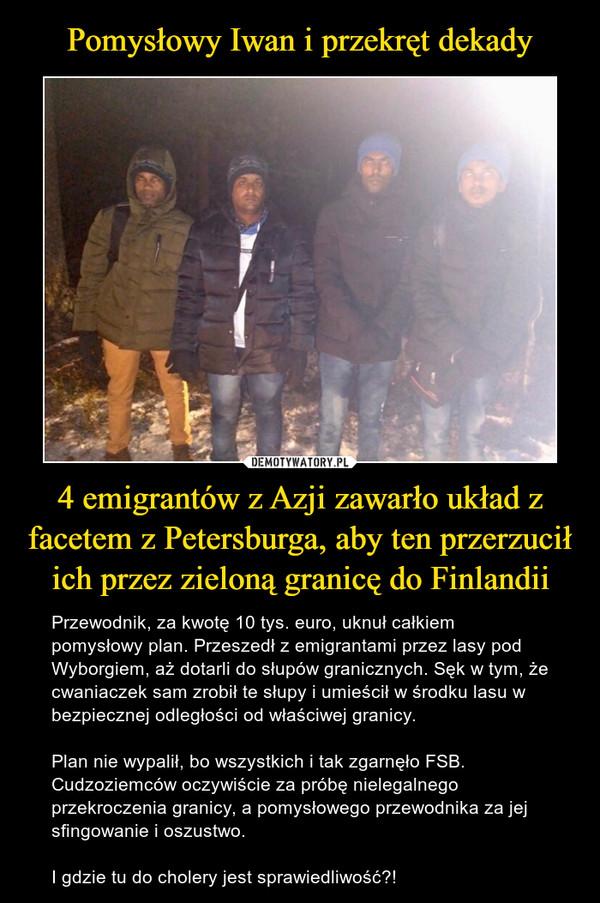4 emigrantów z Azji zawarło układ z facetem z Petersburga, aby ten przerzucił ich przez zieloną granicę do Finlandii – Przewodnik, za kwotę 10 tys. euro, uknuł całkiem pomysłowy plan. Przeszedł z emigrantami przez lasy pod Wyborgiem, aż dotarli do słupów granicznych. Sęk w tym, że cwaniaczek sam zrobił te słupy i umieścił w środku lasu w bezpiecznej odległości od właściwej granicy.Plan nie wypalił, bo wszystkich i tak zgarnęło FSB. Cudzoziemców oczywiście za próbę nielegalnego przekroczenia granicy, a pomysłowego przewodnika za jej sfingowanie i oszustwo.I gdzie tu do cholery jest sprawiedliwość?!
