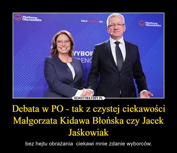 Debata w PO - tak z czystej ciekawości Małgorzata Kidawa Błońska czy Jacek Jaśkowiak – bez hejtu obrażania  ciekawi mnie zdanie wyborców.