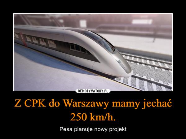 Z CPK do Warszawy mamy jechać 250 km/h. – Pesa planuje nowy projekt