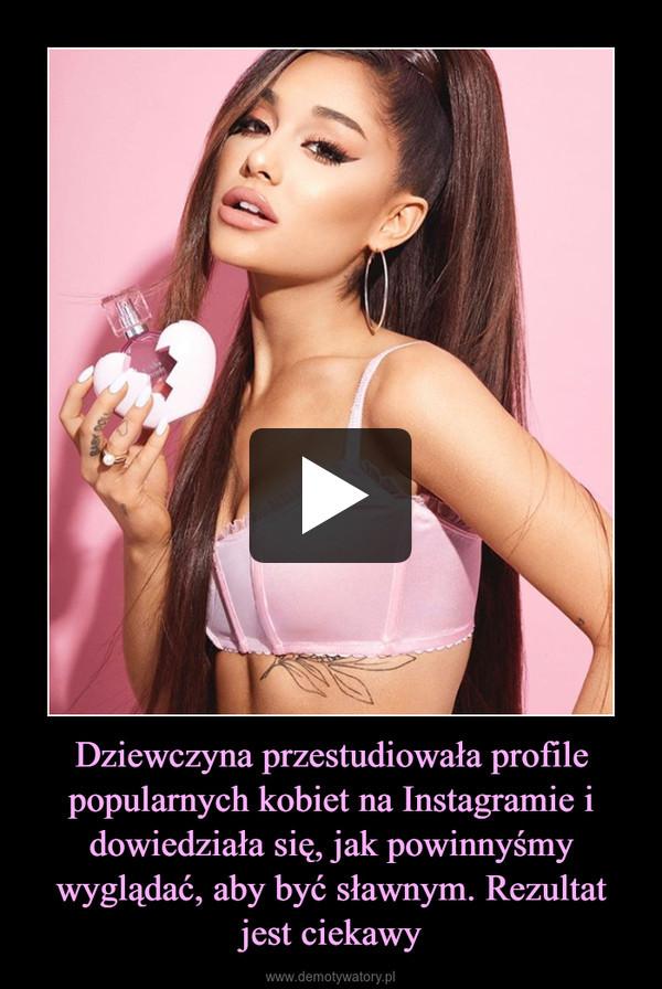 Dziewczyna przestudiowała profile popularnych kobiet na Instagramie i dowiedziała się, jak powinnyśmy wyglądać, aby być sławnym. Rezultat jest ciekawy –