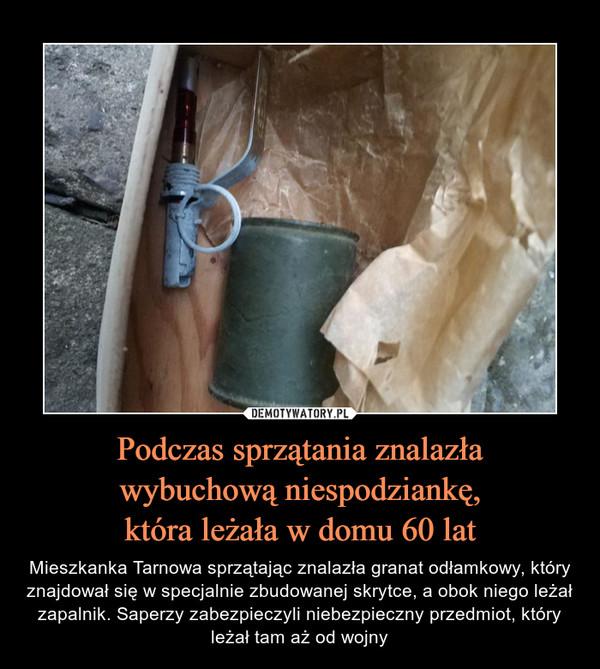 Podczas sprzątania znalazławybuchową niespodziankę,która leżała w domu 60 lat – Mieszkanka Tarnowa sprzątając znalazła granat odłamkowy, który znajdował się w specjalnie zbudowanej skrytce, a obok niego leżał zapalnik. Saperzy zabezpieczyli niebezpieczny przedmiot, który leżał tam aż od wojny