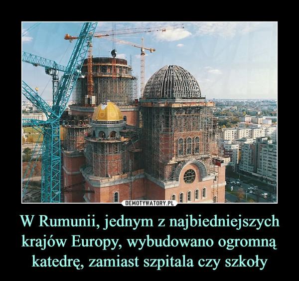 W Rumunii, jednym z najbiedniejszych krajów Europy, wybudowano ogromną katedrę, zamiast szpitala czy szkoły –