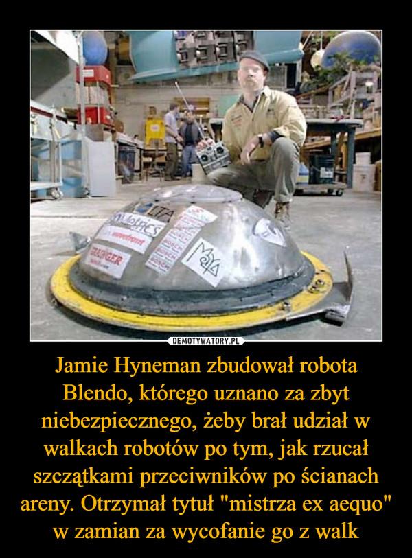"""Jamie Hyneman zbudował robota Blendo, którego uznano za zbyt niebezpiecznego, żeby brał udział w walkach robotów po tym, jak rzucał szczątkami przeciwników po ścianach areny. Otrzymał tytuł """"mistrza ex aequo"""" w zamian za wycofanie go z walk"""