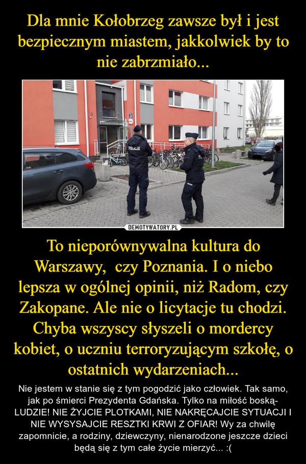 To nieporównywalna kultura do Warszawy,  czy Poznania. I o niebo lepsza w ogólnej opinii, niż Radom, czy Zakopane. Ale nie o licytacje tu chodzi. Chyba wszyscy słyszeli o mordercy kobiet, o uczniu terroryzującym szkołę, o ostatnich wydarzeniach... – Nie jestem w stanie się z tym pogodzić jako człowiek. Tak samo, jak po śmierci Prezydenta Gdańska. Tylko na miłość boską- LUDZIE! NIE ŻYJCIE PLOTKAMI, NIE NAKRĘCAJCIE SYTUACJI I NIE WYSYSAJCIE RESZTKI KRWI Z OFIAR! Wy za chwilę zapomnicie, a rodziny, dziewczyny, nienarodzone jeszcze dzieci będą się z tym całe życie mierzyć... :(