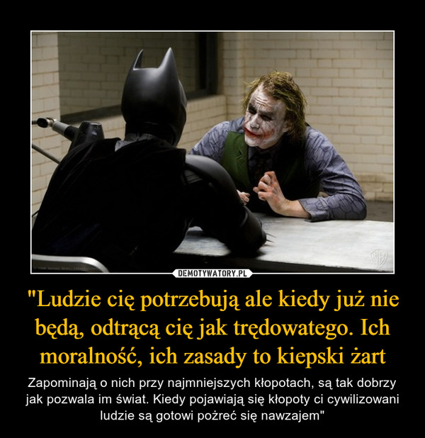 """""""Ludzie cię potrzebują ale kiedy już nie będą, odtrącą cię jak trędowatego. Ich moralność, ich zasady to kiepski żart – Zapominają o nich przy najmniejszych kłopotach, są tak dobrzy jak pozwala im świat. Kiedy pojawiają się kłopoty ci cywilizowani ludzie są gotowi pożreć się nawzajem"""" ~Joker"""