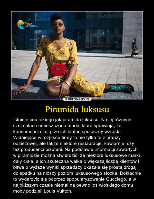Piramida luksusu – Istnieje coś takiego jak piramida luksusu. Na jej różnych szczeblach umieszczono marki, które sprawiają, że konsumenci czują, że ich status społeczny wzrasta. Widniejące w rozpisce firmy to nie tylko te z branży odzieżowej, ale także niektóre restauracje, kawiarnie, czy też producenci biżuterii. Na podstawie informacji zawartych w piramidzie można stwierdzić, że niektóre luksusowe marki dały ciała, a ich skuteczna walka o większą liczbę klientów i bitwa o wyższe wyniki sprzedaży okazała się prostą drogą do spadku na niższy poziom luksusowego stożka. Dokładnie to wydarzyło się poprzez spopularyzowanie Gucciego, a w najbliższym czasie niemal na pewno los włoskiego domu mody podzieli Louis Vuitton.