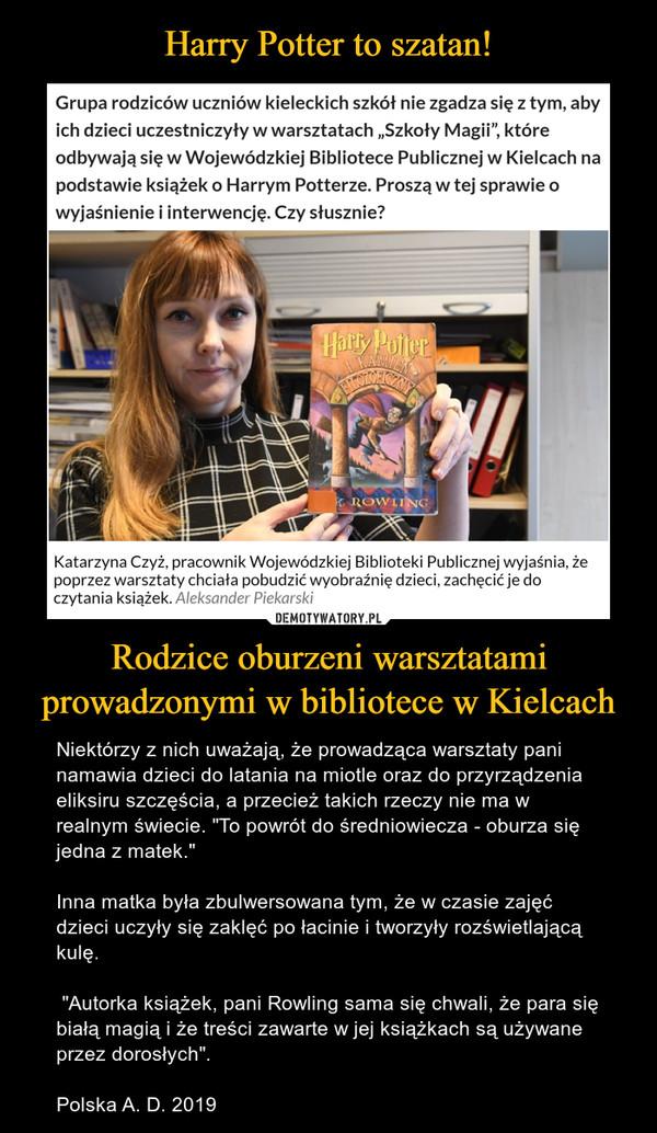 """Rodzice oburzeni warsztatami prowadzonymi w bibliotece w Kielcach – Niektórzy z nich uważają, że prowadząca warsztaty pani namawia dzieci do latania na miotle oraz do przyrządzenia eliksiru szczęścia, a przecież takich rzeczy nie ma w realnym świecie. """"To powrót do średniowiecza - oburza się jedna z matek.""""Inna matka była zbulwersowana tym, że w czasie zajęć dzieci uczyły się zaklęć po łacinie i tworzyły rozświetlającą kulę. """"Autorka książek, pani Rowling sama się chwali, że para się białą magią i że treści zawarte w jej książkach są używane przez dorosłych"""".Polska A. D. 2019 Halrly PotterK. ROWIINGKatarzyna Czyż, pracownik Wojewódzkiej Biblioteki Publicznej wyjaśnia, żepoprzez warsztaty chciała pobudzić wyobraźnię dzieci, zachęcić je doczytania książek. Aleksander PiekarskiGrupa rodziców uczniów kieleckich szkół nie zgadza się z tym, abyich dzieci uczestniczyły w warsztatach """"Szkoły Magii"""", któreodbywają się w Wojewódzkiej Bibliotece Publicznej w Kielcach napodstawie książek o Harrym Potterze. Proszą w tej sprawie owyjaśnienie i interwencję. Czy słusznie?"""