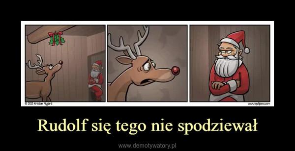 Rudolf się tego nie spodziewał –