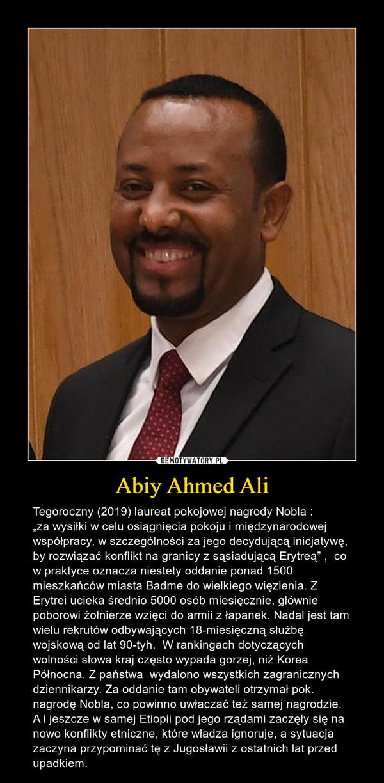 """Abiy Ahmed Ali – Tegoroczny (2019) laureat pokojowej nagrody Nobla :""""za wysiłki w celu osiągnięcia pokoju i międzynarodowej współpracy, w szczególności za jego decydującą inicjatywę, by rozwiązać konflikt na granicy z sąsiadującą Erytreą"""" ,  co w praktyce oznacza niestety oddanie ponad 1500 mieszkańców miasta Badme do wielkiego więzienia. Z Erytrei ucieka średnio 5000 osób miesięcznie, głównie poborowi żołnierze wzięci do armii z łapanek. Nadal jest tam wielu rekrutów odbywających 18-miesięczną służbę wojskową od lat 90-tyh.  W rankingach dotyczących wolności słowa kraj często wypada gorzej, niż Korea Północna. Z państwa  wydalono wszystkich zagranicznych dziennikarzy. Za oddanie tam obywateli otrzymał pok. nagrodę Nobla, co powinno uwłaczać też samej nagrodzie. A i jeszcze w samej Etiopii pod jego rządami zaczęły się na nowo konflikty etniczne, które władza ignoruje, a sytuacja zaczyna przypominać tę z Jugosławii z ostatnich lat przed upadkiem."""