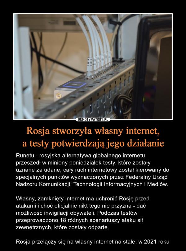 Rosja stworzyła własny internet,a testy potwierdzają jego działanie – Runetu - rosyjska alternatywa globalnego internetu, przeszedł w miniony poniedziałek testy, które zostały uznane za udane, cały ruch internetowy został kierowany do specjalnych punktów wyznaczonych przez Federalny Urząd Nadzoru Komunikacji, Technologii Informacyjnych i Mediów.Własny, zamknięty internet ma uchronić Rosję przed atakami i choć oficjalnie nikt tego nie przyzna - dać możliwość inwigilacji obywateli. Podczas testów przeprowadzono 18 różnych scenariuszy ataku sił zewnętrznych, które zostały odparte.Rosja przełączy się na własny internet na stałe, w 2021 roku