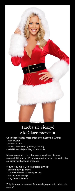 Trzeba się cieszyćz każdego prezentu – Od jakiegoś czasu moje prezenty od Żony na Święta:- jakiś sweter- jakieś koszule- jakieś zestawy do golenia, skarpety- książki bardziej dla Niej niż dla mnieNic nie pomagało, że pokazywałem całkiem niedrogi scyzoryk kilka razy... Przy stole dowiedziałem się, że trzeba się cieszyć z każdego prezentuW tym roku mojej Żonie Mikołaj przyniósł:* całkiem fajnego drona* 2 litrowe butelki 12-letniej whisky* wypasiony scyzoryk* 1 kg fajnych żelkówZdjęcie ma przypomnieć, że z każdego prezentu należy się cieszyć