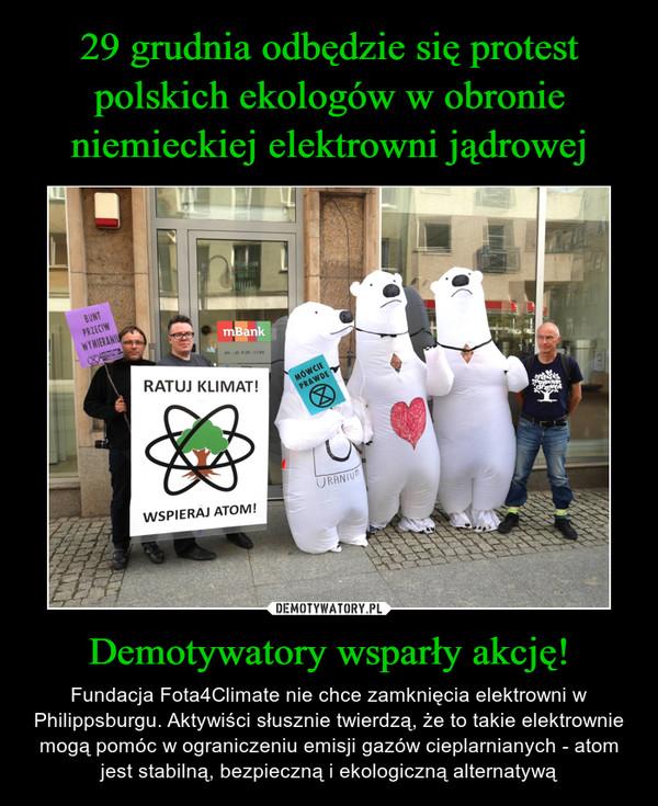 Demotywatory wsparły akcję! – Fundacja Fota4Climate nie chce zamknięcia elektrowni w Philippsburgu. Aktywiści słusznie twierdzą, że to takie elektrownie mogą pomóc w ograniczeniu emisji gazów cieplarnianych - atom jest stabilną, bezpieczną i ekologiczną alternatywą