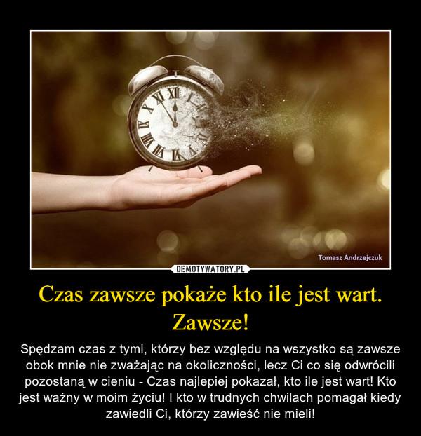 Czas zawsze pokaże kto ile jest wart. Zawsze! – Spędzam czas z tymi, którzy bez względu na wszystko są zawsze obok mnie nie zważając na okoliczności, lecz Ci co się odwrócili pozostaną w cieniu - Czas najlepiej pokazał, kto ile jest wart! Kto jest ważny w moim życiu! I kto w trudnych chwilach pomagał kiedy zawiedli Ci, którzy zawieść nie mieli!