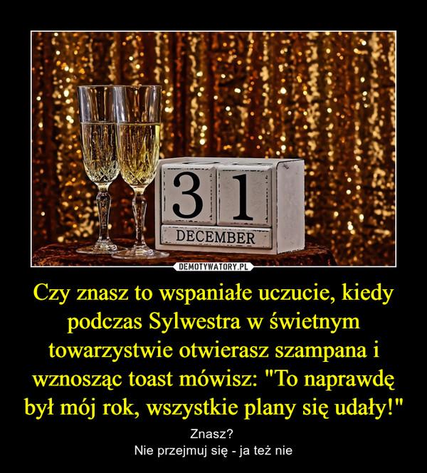 """Czy znasz to wspaniałe uczucie, kiedy podczas Sylwestra w świetnym towarzystwie otwierasz szampana i wznosząc toast mówisz: """"To naprawdę był mój rok, wszystkie plany się udały!"""" – Znasz? Nie przejmuj się - ja też nie"""
