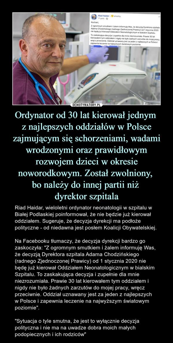 """Ordynator od 30 lat kierował jednym z najlepszych oddziałów w Polsce zajmującym się schorzeniami, wadami wrodzonymi oraz prawidłowym rozwojem dzieci w okresie noworodkowym. Został zwolniony, bo należy do innej partii niż dyrektor szpitala – Riad Haidar, wieloletni ordynator neonatologii w szpitalu w Białej Podlaskiej poinformował, że nie będzie już kierował oddziałem. Sugeruje, że decyzja dyrekcji ma podłoże polityczne - od niedawna jest posłem Koalicji Obywatelskiej. Na Facebooku tłumaczy, że decyzja dyrekcji bardzo go zaskoczyła: """"Z ogromnym smutkiem i żalem informuję Was, że decyzją Dyrektora szpitala Adama Chodzińskiego (radnego Zjednoczonej Prawicy) od 1 stycznia 2020 nie będę już kierował Oddziałem Neonatologicznym w bialskim Szpitalu. To zaskakująca decyzja i zupełnie dla mnie niezrozumiała. Prawie 30 lat kierowałem tym oddziałem i nigdy nie było żadnych zarzutów do mojej pracy, wręcz przeciwnie. Oddział uznawany jest za jeden z najlepszych w Polsce i zapewnia leczenie na najwyższym światowym poziomie"""". """"Sytuacja o tyle smutna, że jest to wyłącznie decyzja polityczna i nie ma na uwadze dobra moich małych podopiecznych i ich rodziców"""""""