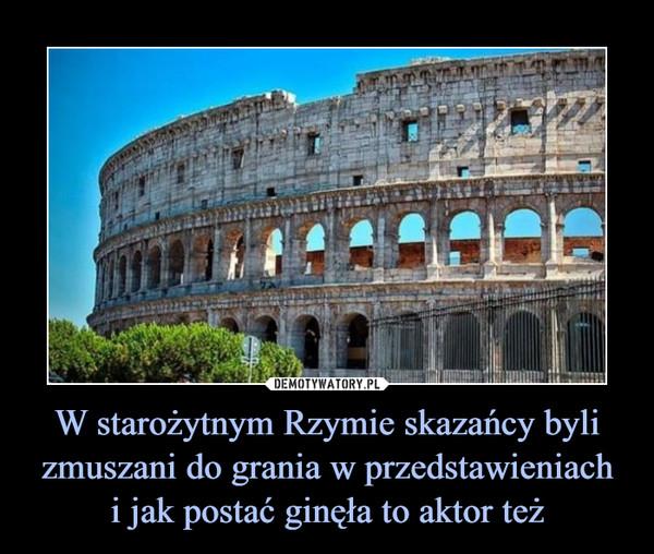 W starożytnym Rzymie skazańcy byli zmuszani do grania w przedstawieniachi jak postać ginęła to aktor też –