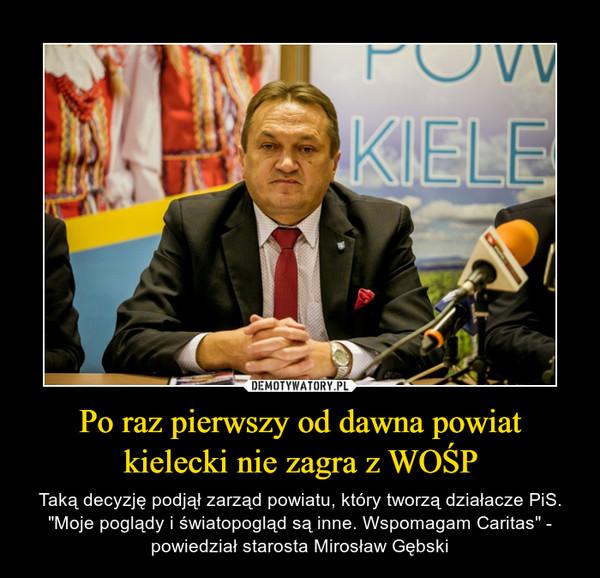 """Po raz pierwszy od dawna powiat kielecki nie zagra z WOŚP – Taką decyzję podjął zarząd powiatu, który tworzą działacze PiS. """"Moje poglądy i światopogląd są inne. Wspomagam Caritas"""" - powiedział starosta Mirosław Gębski"""