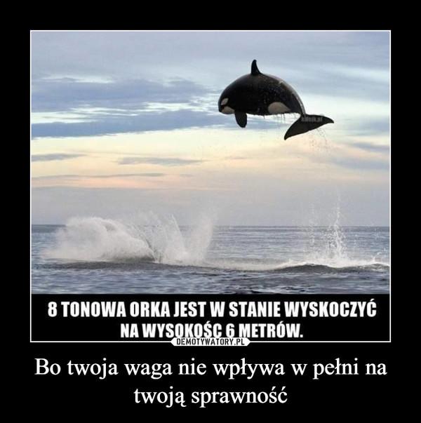 Bo twoja waga nie wpływa w pełni na twoją sprawność –  8 TONOWA ORKA JEST W STANIE WYSKOCZYĆNA WYSOKOŚC 6 METRÓW.