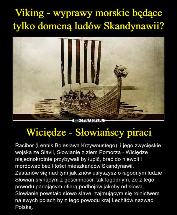 Wiciędze - Słowiańscy piraci – Racibor (Lennik Bolesława Krzywoustego)  i jego zwycięskie wojska ze Slavii, Słowianie z ziem Pomorza - Wiciędze niejednokrotnie przybywali by łupić, brać do niewoli i mordować bez litości mieszkańców Skandynawii. Zastanów się nad tym jak znów usłyszysz o łagodnym ludzie Słowian słynącym z gościnności, tak łagodnym, że z tego powodu padającym ofiarą podbojów jakoby od słowa Słowianie powstało słowo slave, zajmującym się rolnictwem na swych polach by z tego powodu kraj Lechitów nazwać Polską.