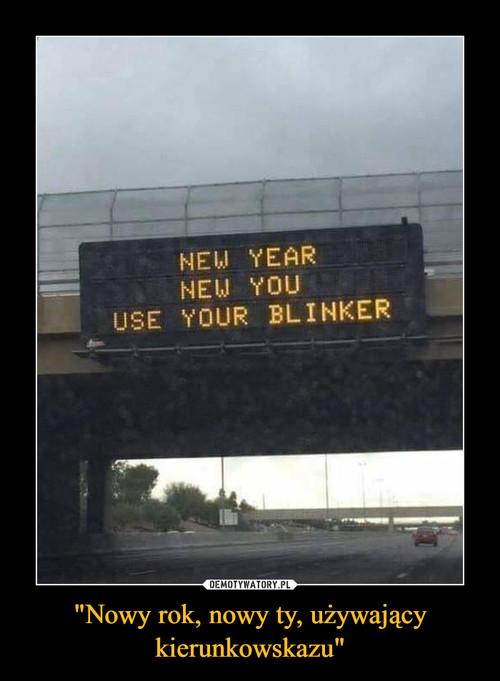 """""""Nowy rok, nowy ty, używający kierunkowskazu"""""""