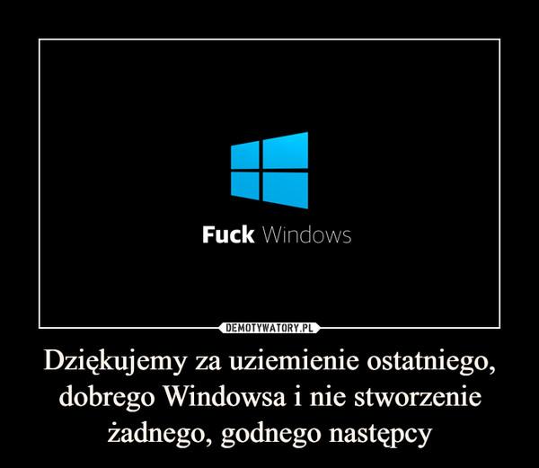Dziękujemy za uziemienie ostatniego, dobrego Windowsa i nie stworzenie żadnego, godnego następcy –