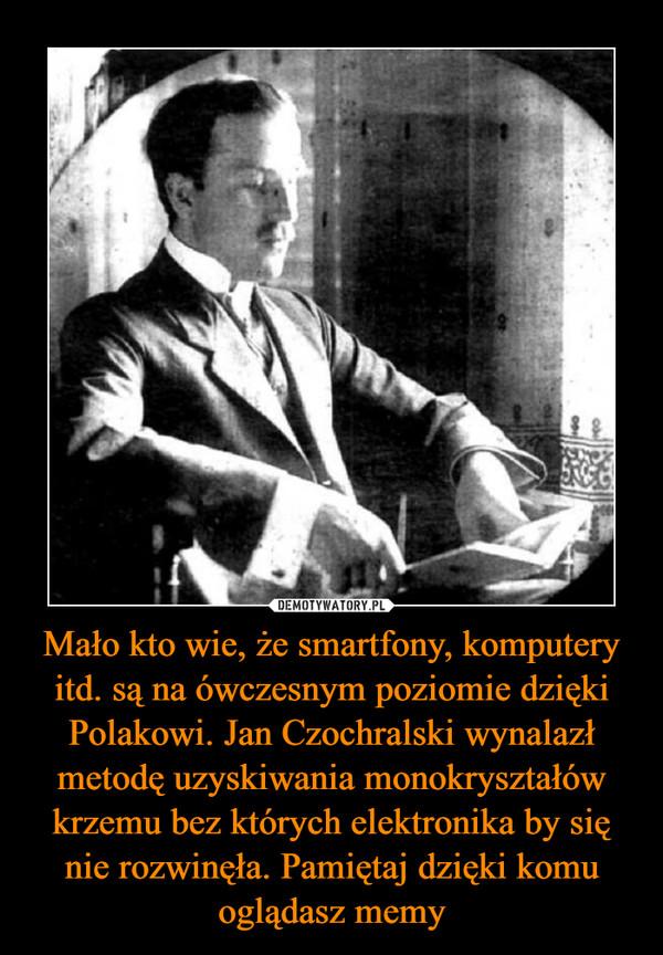 Mało kto wie, że smartfony, komputery itd. są na ówczesnym poziomie dzięki Polakowi. Jan Czochralski wynalazł metodę uzyskiwania monokryształów krzemu bez których elektronika by się nie rozwinęła. Pamiętaj dzięki komu oglądasz memy –
