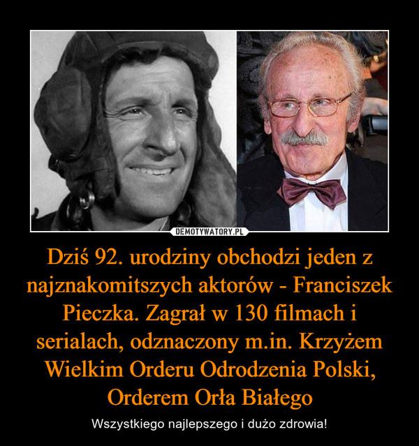 Dziś 92. urodziny obchodzi jeden z najznakomitszych aktorów - Franciszek Pieczka. Zagrał w 130 filmach i serialach, odznaczony m.in. Krzyżem Wielkim Orderu Odrodzenia Polski, Orderem Orła Białego – Wszystkiego najlepszego i dużo zdrowia!