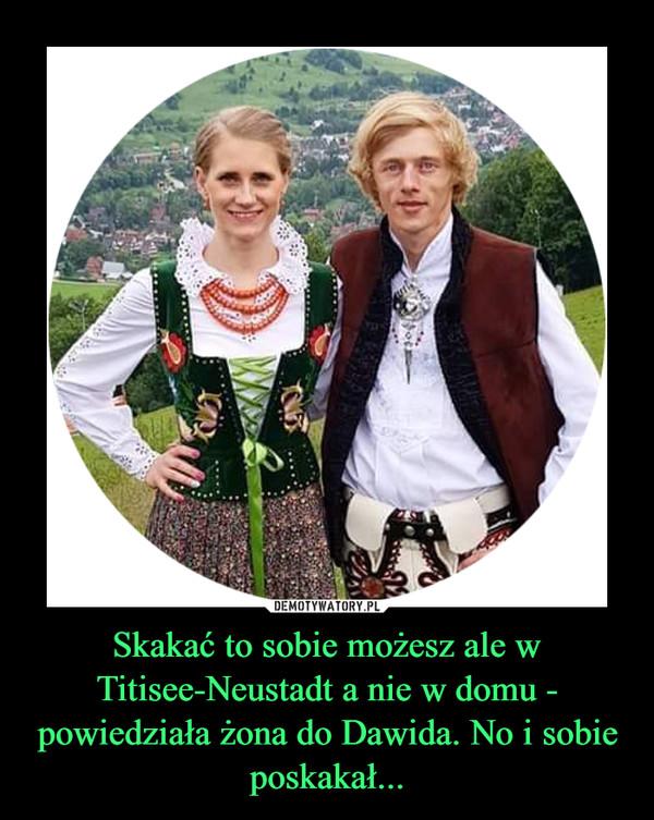 Skakać to sobie możesz ale w Titisee-Neustadt a nie w domu - powiedziała żona do Dawida. No i sobie poskakał... –