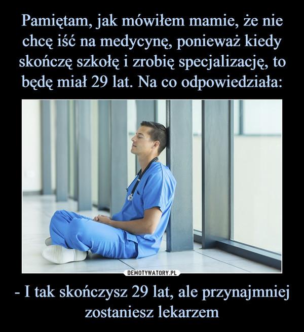 - I tak skończysz 29 lat, ale przynajmniej zostaniesz lekarzem –