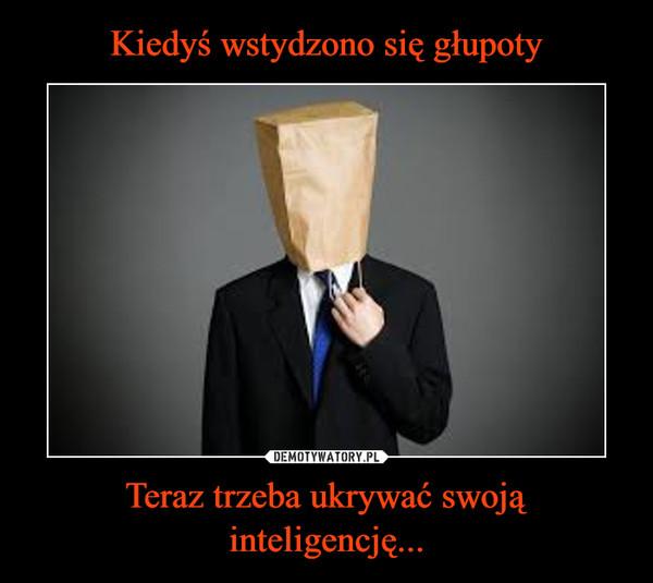 Teraz trzeba ukrywać swoją inteligencję... –