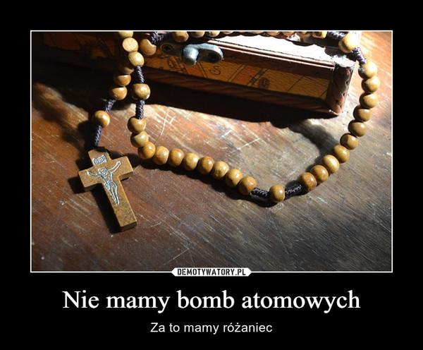 Nie mamy bomb atomowych